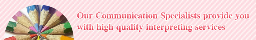 Our Communication Specialists provide you with high quality interpreting services
